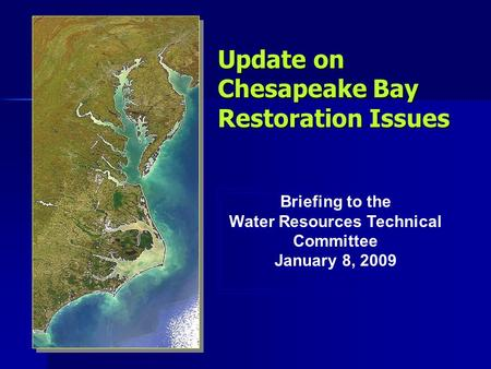 Update on Chesapeake Bay Restoration Issues Briefing to the Water Resources Technical Committee January 8, 2009 Briefing to the Water Resources Technical.