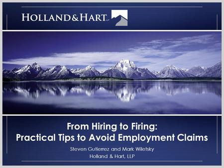 From Hiring to Firing: Practical Tips to Avoid Employment Claims Steven Gutierrez and Mark Wiletsky Holland & Hart, LLP.