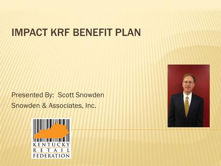IMPACT KRF BENEFIT PLAN Presented By: Scott Snowden Snowden & Associates, Inc.