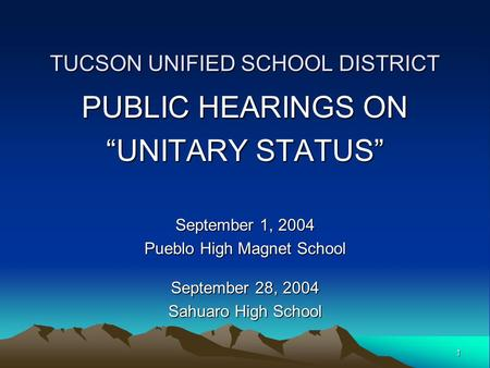 "1 TUCSON UNIFIED SCHOOL DISTRICT PUBLIC HEARINGS ON ""UNITARY STATUS"" September 1, 2004 Pueblo High Magnet School September 28, 2004 Sahuaro High School."