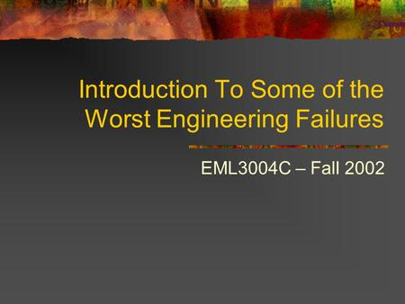 Introduction To Some of the Worst Engineering Failures EML3004C – Fall 2002.
