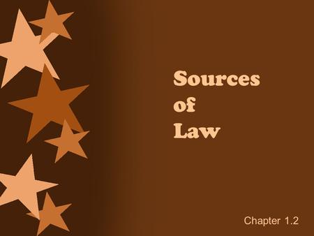Sources of Law Chapter 1.2. Sources of Law 5 main sources of law are: Federal & state constitutions English Common Law Statutes Court decisions Administrative.
