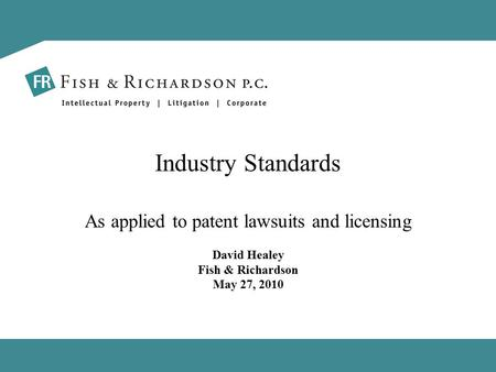 Industry Standards As applied to patent lawsuits and licensing David Healey Fish & Richardson May 27, 2010.