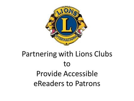 Partnering with Lions Clubs to Provide Accessible eReaders to Patrons.