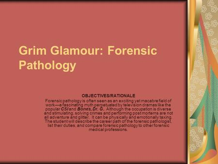 Grim Glamour: Forensic Pathology OBJECTIVES/RATIONALE Forensic pathology is often seen as an exciting yet macabre field of work—a fascinating myth perpetuated.