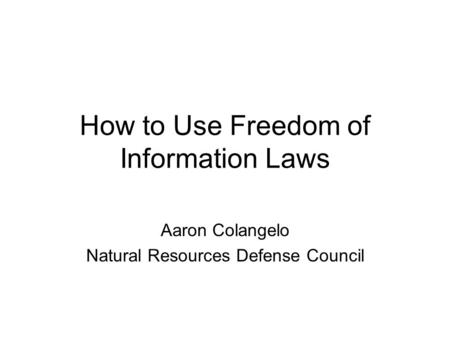 How to Use Freedom of Information Laws Aaron Colangelo Natural Resources Defense Council.