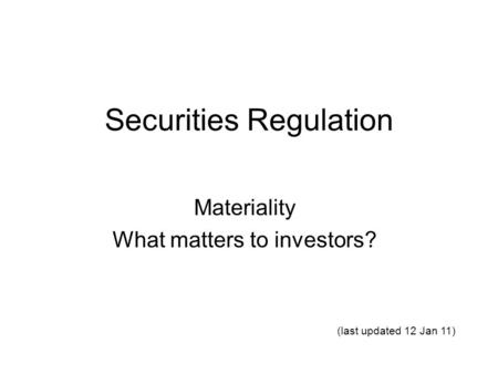 Securities Regulation Materiality What matters to investors? (last updated 12 Jan 11)