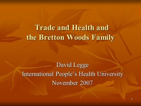 1 Trade and <strong>Health</strong> and the Bretton Woods Family Trade and <strong>Health</strong> and the Bretton Woods Family David Legge International People's <strong>Health</strong> University November.