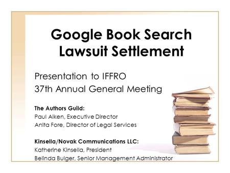 Google Book Search Lawsuit Settlement Presentation to IFFRO 37th Annual General Meeting The Authors Guild: Paul Aiken, Executive Director Anita Fore, Director.