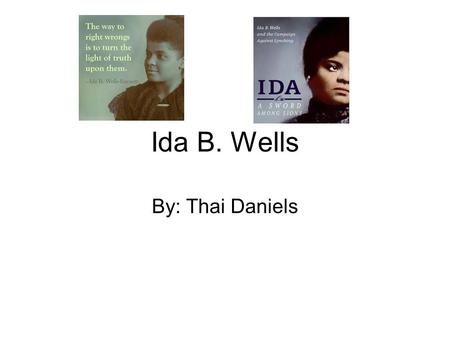 "Ida B. Wells By: Thai Daniels. "" Ida B. Wells was an African American journalist,an editor of The Speech and Headlight newspaper, and activist who led."