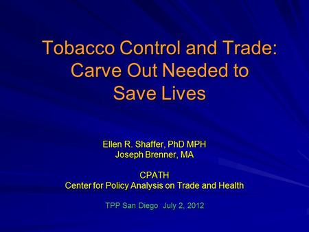 Tobacco Control and Trade: Carve Out Needed to Save Lives Ellen R. Shaffer, PhD MPH Joseph Brenner, MA CPATH Center for Policy Analysis on Trade and Health.