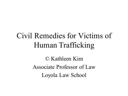 Civil Remedies for Victims of Human Trafficking © Kathleen Kim Associate Professor of Law Loyola Law School.
