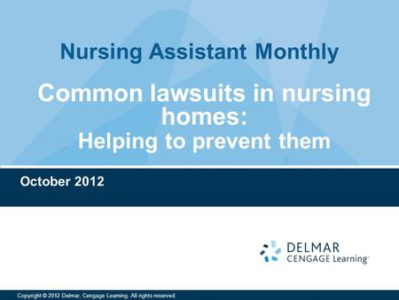 Nursing Assistant Monthly Copyright © 2012 Delmar, Cengage Learning. All rights reserved. October 2012 Common lawsuits in nursing homes: Helping to prevent.