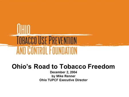 Ohio's Road to Tobacco Freedom December 2, 2004 by Mike Renner Ohio TUPCF Executive Director.