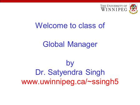Welcome to class of Global Manager by Dr. Satyendra Singh www.uwinnipeg.ca/~ssingh5.