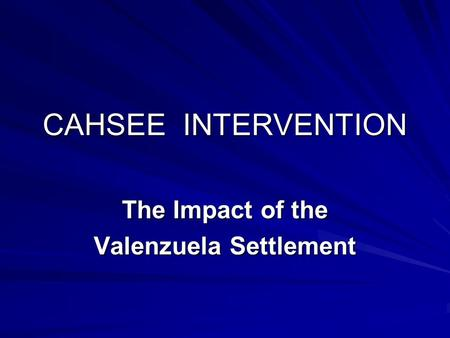 CAHSEE INTERVENTION The Impact of the Valenzuela Settlement.
