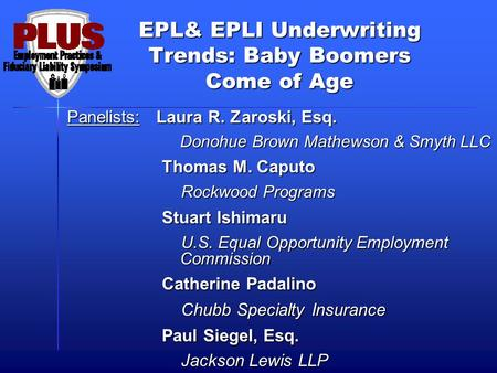 EPL& EPLI Underwriting Trends: Baby Boomers Come of Age Panelists: Laura R. Zaroski, Esq. Donohue Brown Mathewson & Smyth LLC Donohue Brown Mathewson &