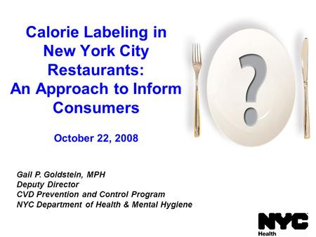 Calorie Labeling in New York City Restaurants: An Approach to Inform Consumers October 22, 2008 Gail P. Goldstein, MPH Deputy Director CVD Prevention and.