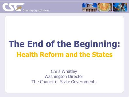 The End of the Beginning: Health Reform and the States Chris Whatley Washington Director The Council of State Governments.