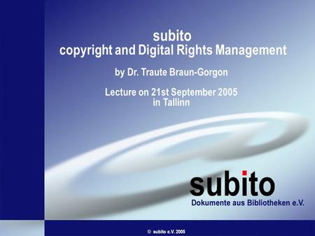 Subito copyright and Digital Rights Management by Dr. Traute Braun-Gorgon Lecture on 21st September 2005 in Tallinn © subito e.V. 2005.