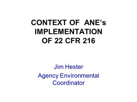 CONTEXT OF ANE's IMPLEMENTATION OF 22 CFR 216 Jim Hester Agency Environmental Coordinator.