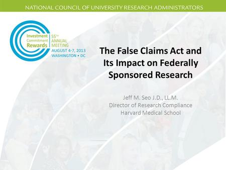 The False Claims Act and Its Impact on Federally Sponsored Research Jeff M. Seo J.D., LL.M. Director of Research Compliance Harvard Medical School.