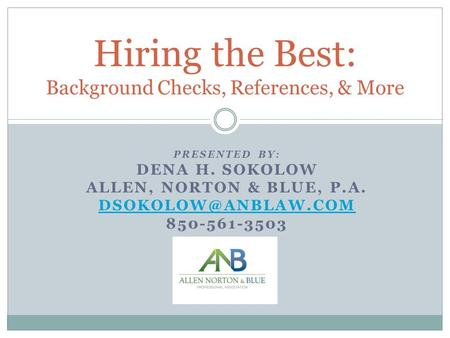 PRESENTED BY: DENA H. SOKOLOW ALLEN, NORTON & BLUE, P.A. 850-561-3503 Hiring the Best: Background Checks, References, & More.