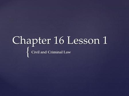 { Chapter 16 Lesson 1 Civil and Criminal Law. Types of Civil law  Criminal law deals with people who are accused of acts that harm society.  Civil law.