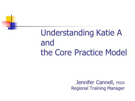 Understanding Katie A and the Core Practice Model Jennifer Cannell, MSW Regional Training Manager.