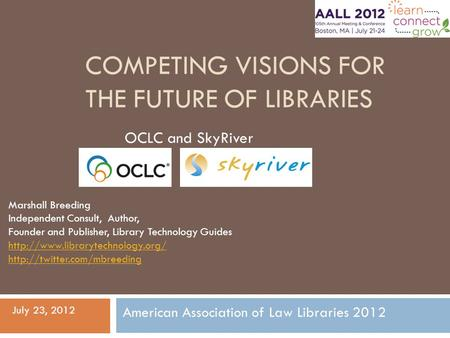 COMPETING VISIONS FOR THE FUTURE OF LIBRARIES OCLC and SkyRiver Marshall Breeding Independent Consult, Author, Founder and Publisher, Library Technology.