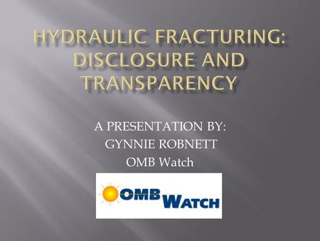 A PRESENTATION BY: GYNNIE ROBNETT OMB Watch.  Reviews the expansion of natural gas drilling  Examines evidence on health risks of drilling  Lays out.