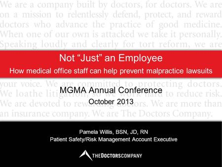"Not ""Just"" an Employee How medical office staff can help prevent malpractice lawsuits MGMA Annual Conference October 2013 Pamela Willis, BSN, JD, RN Patient."