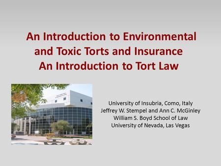 An Introduction to Environmental and Toxic Torts and Insurance An Introduction to Tort Law University of Insubria, Como, Italy Jeffrey W. Stempel and Ann.