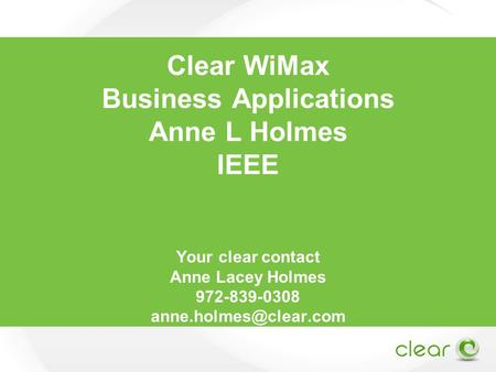 Clear WiMax Business Applications Anne L Holmes IEEE Your clear contact Anne Lacey Holmes 972-839-0308