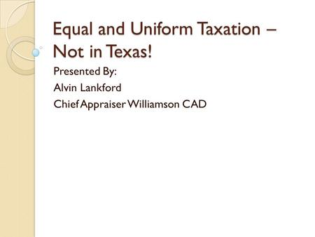 Equal and Uniform Taxation – Not in Texas! Presented By: Alvin Lankford Chief Appraiser Williamson CAD.