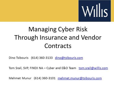 Managing Cyber Risk Through Insurance and Vendor Contracts Dino Tsibouris (614) 360-3133 Tom Srail, SVP, FINEX NA.