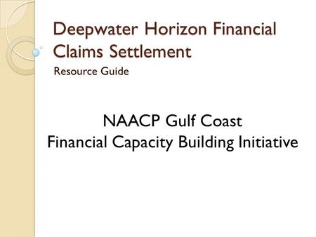 Deepwater Horizon Financial Claims Settlement Resource Guide NAACP Gulf Coast Financial Capacity Building Initiative.
