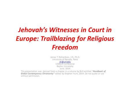 Jehovah's Witnesses in Court in Europe: Trailblazing for Religious Freedom James T. Richardson, J.D., Ph.D. University of Nevada, Reno CESNUR.