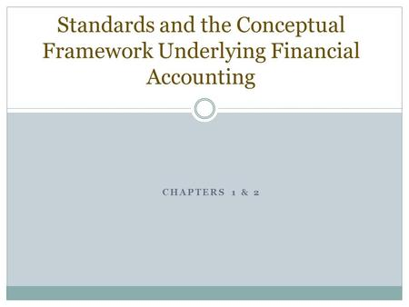 CHAPTERS 1 & 2 Standards and the Conceptual Framework Underlying Financial Accounting.