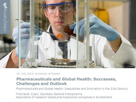Pharmaceuticals and Global Health: Successes, Challenges and Outlook 19. July 2013, University of Sussex Thomas B. Cueni, Secretary General Interpharma.