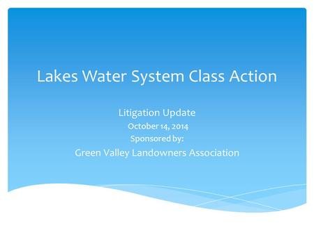 Lakes Water System Class Action Litigation Update October 14, 2014 Sponsored by: Green Valley Landowners Association.
