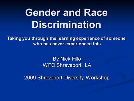 Gender and Race Discrimination By Nick Fillo WFO Shreveport, LA 2009 Shreveport Diversity Workshop Taking you through the learning experience of someone.