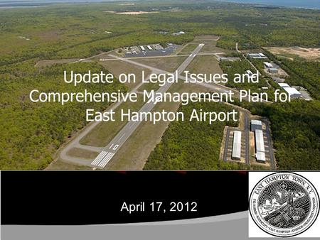 Update on Legal Issues and Comprehensive Management Plan for East Hampton Airport April 17, 2012.