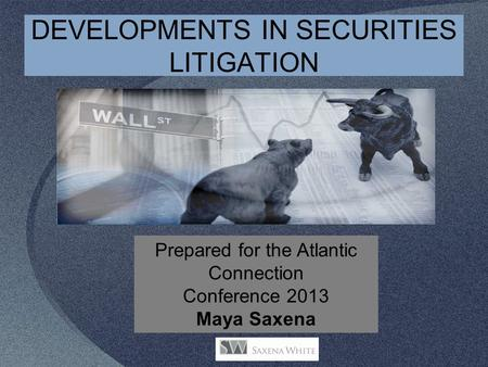 DEVELOPMENTS IN SECURITIES LITIGATION Prepared for the Atlantic Connection Conference 2013 Maya Saxena.