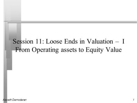 Aswath Damodaran1 Session 11: Loose Ends in Valuation – I From Operating assets to Equity Value.