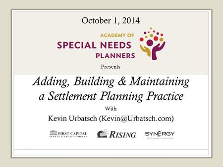 Presents Adding, Building & Maintaining a Settlement Planning Practice With Kevin Urbatsch Sponsored by: October 1, 2014.