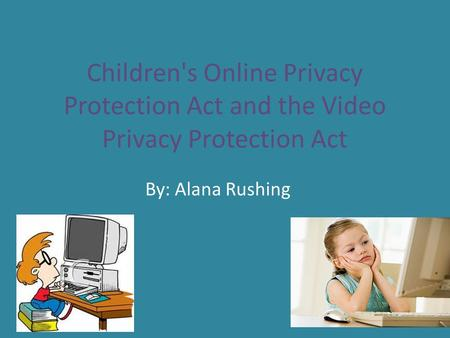 Children's Online Privacy Protection Act and the Video Privacy Protection Act By: Alana Rushing.