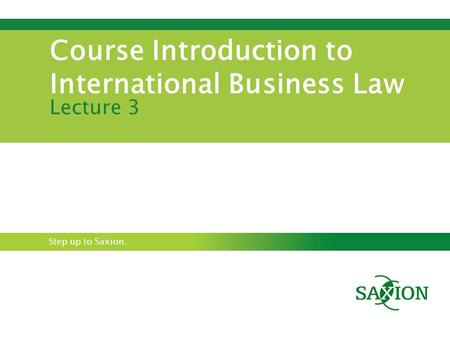 Step up to Saxion. Course Introduction to International Business Law Lecture 3.