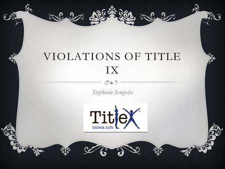 VIOLATIONS OF TITLE IX Stephanie Sempeles. BIO  18 years old, from Chantilly, Virginia  I chose this topic because of the 3 recent sexual assaults of.