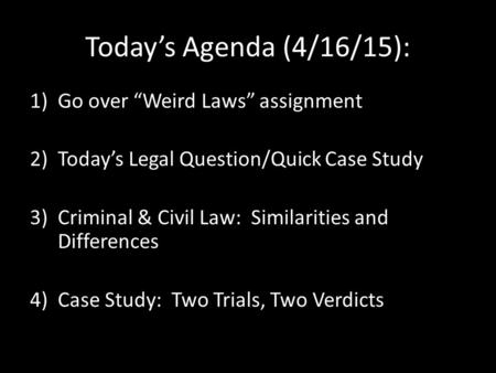 "Today's Agenda (4/16/15): 1)Go over ""Weird Laws"" assignment 2)Today's Legal Question/Quick Case Study 3)Criminal & Civil Law: Similarities and Differences."